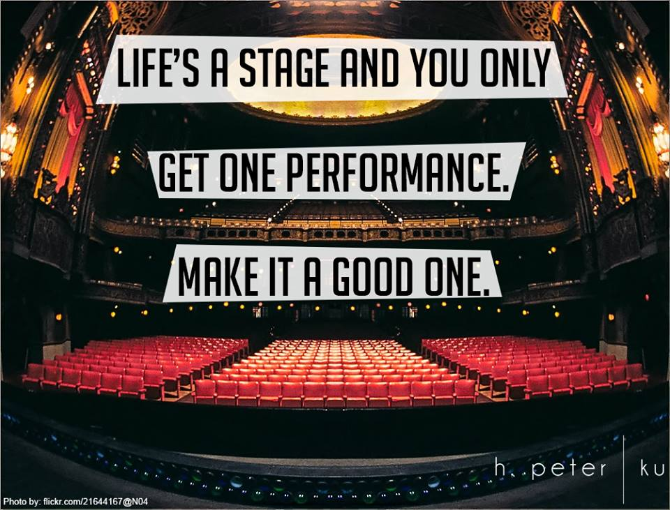 Life-is-a-stage-and-you-only-get-one-performance-make-it-a-good-one
