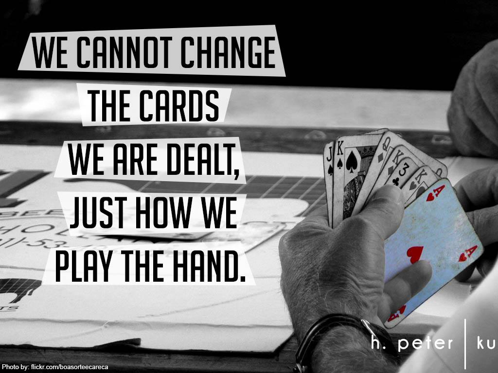 We-cannot-change-the-cards-we-are-dealt-just-how-we-play-the-hand