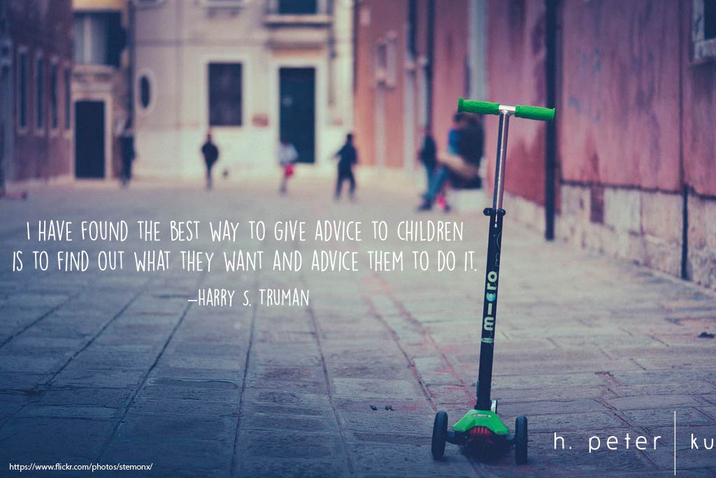 I have found the best way to give advice to children is to find out what they want and advice them to do it. Harry S. Truman