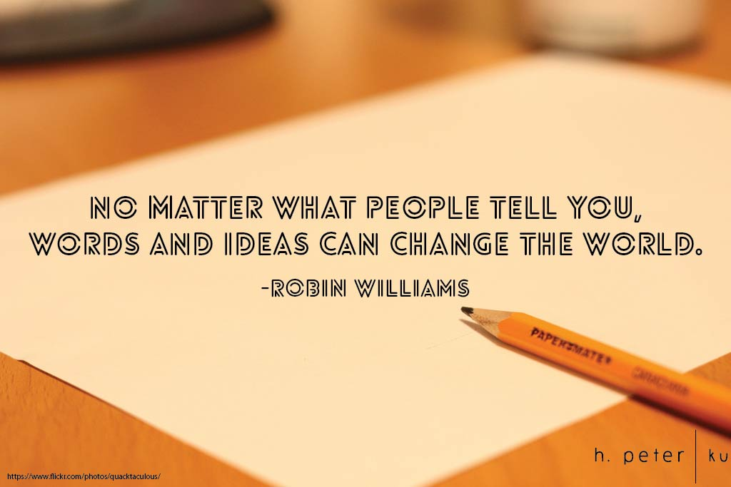 No matter what people tell you, words and ideas can change the world