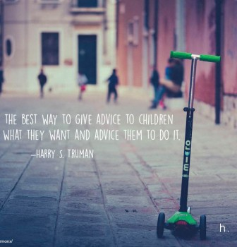 I have found the best way to give advice to children is to find out what they want and advice them to do it