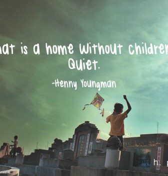 What is a home without children? Quiet.