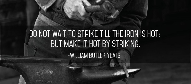 Do not wait to strike till the iron is hot; but make it hot by striking.