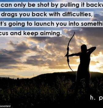 An arrow can only be shot by pulling it backward – When life drags you back with difficulties it means it's going to launch you into something great – So just focus and keep aiming