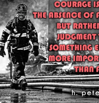 Courage is not the absence of fear but rather the judgment that something else is more important than fear