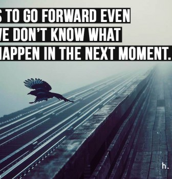 Faith is to go forward even when we don't know what might happen in the next moment