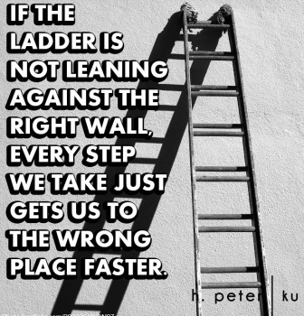 If the ladder is not leaning against the right wall – Every step we take just gets us to the wrong place faster