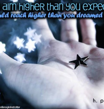 If you aim higher than you expect – You could reach higher than you dreamed of