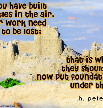 If you have built castles in the air your work need not to be lost – That is where they should be – Now put foundations under them