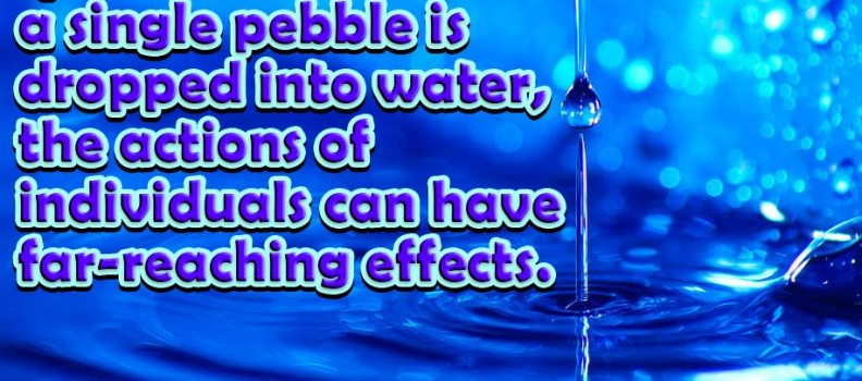 Just as ripples spread out when a single pebble is dropped into water the action of individuals can have far-reaching effects