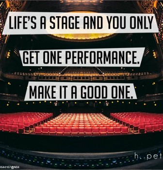 Life's a stage and you only get one performance – Make it a good one