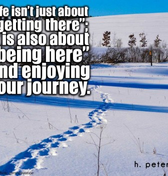 "Life isn't just about ""Getting There"" – It is also about ""Being Here"" and enjoying your journey"