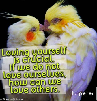 Loving yourself is crucial – If we do not love ourselves how can we love others