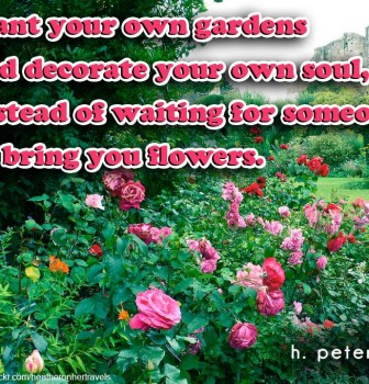Plant your own gardens and decorate your own soul instead of waiting for someone to bring you flowers