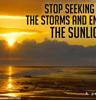 Stop seeking out the storms and enjoy the sunlight