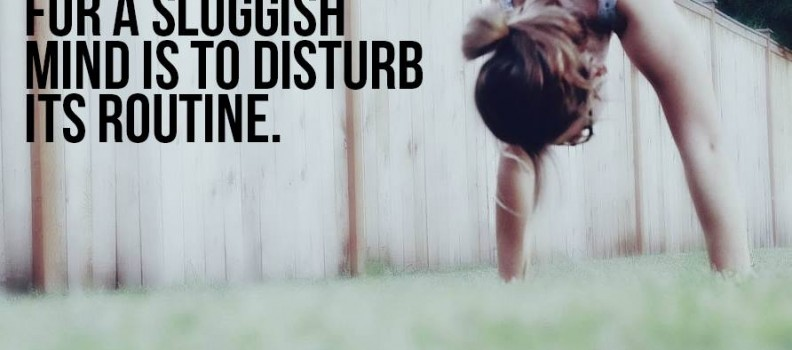 The best cure for a sluggish mind is to disturb its routine