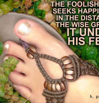 The foolish man seeks happiness in the distance – The wise grows it under his feet