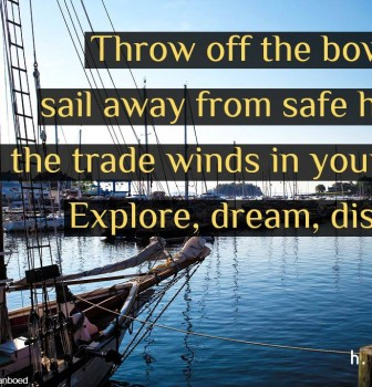 Throw off the bowlines – Sail away from safe harbor – Catch the trade winds in your sails – Explore-Dream-Discover
