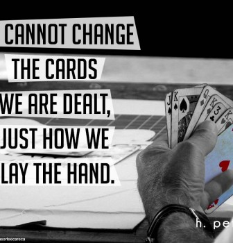 We cannot change the cards we are dealt – Just how we play the hand