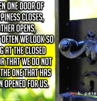 When one door of happiness closes another opens – But often we look so long at the closed door that we do not see the one that has been opened for us