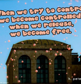 When we try to control we become controlled – When we release we become free