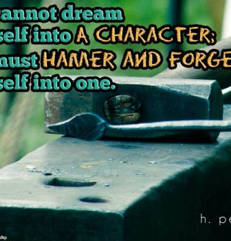You cannot dream yourself into a character – You must hamer and forge yourself into one