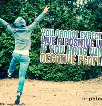 You cannot expect to live a positive life if you hang with negative people